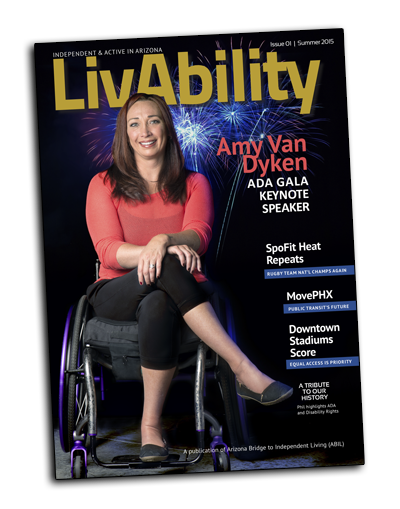 LivAbility Cover. Cover reads: Independent and active in arizona, Livability. Issue 01, summer 2015. Amy Van Dyken, ADA Gala keynote speaker. Spofit heat repeats, rugby team national champs again. Move Phoenix, public transit's future. Downtown stadiums score, equal access is priority. A tribute to our history, Phil highlights ADA and disability rights. A publication of Arizona Bridge to Independent Living (ABIL).