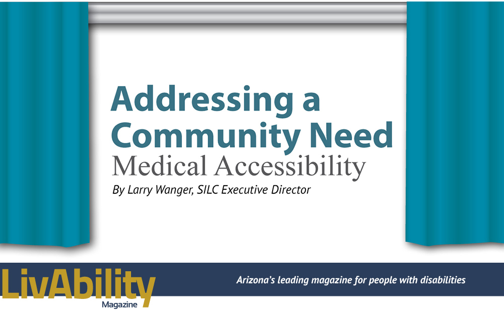 Addressing a Community Need, Medical Accessibility. By Larry Wanger, S.I.L.C. Executive Director. LivAbility Magazine, Arizona's leading magazine for people with disabilities.