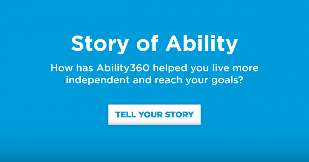 Story of Ability. How has Ability360 helped you live more independent and reach your goals?