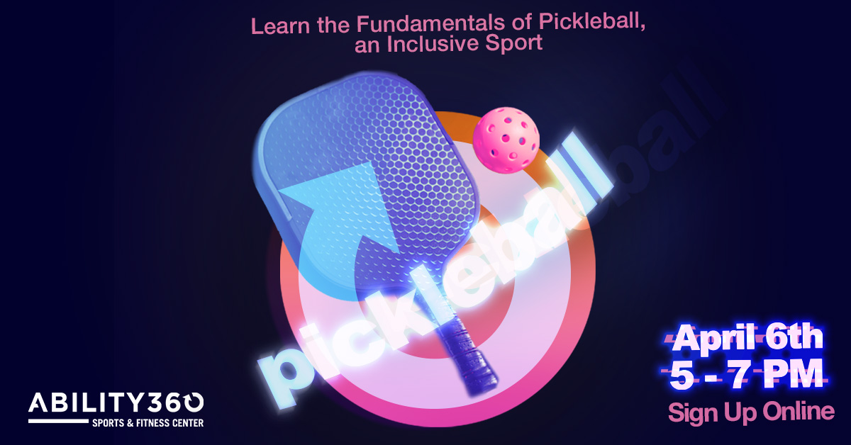 Pickleball, Ability360 Sports and Fitness Center. Learn the Fundamentals of Pickleball, an Inclusive Sport, April 6th, 5 to 7 pm, sign up online.