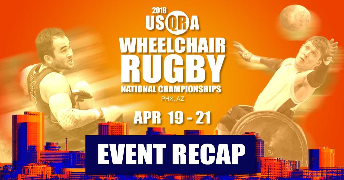 Event Recap, 2018 USQRA Wheelchair Rugby National Champions, Phoenix, AZ, April 19 through the 21.