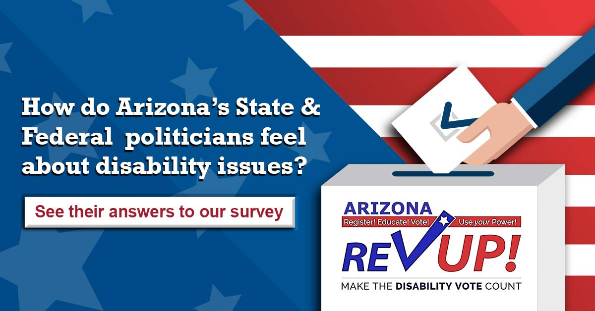 How do Arizona's State and Federal politicians feel about disability issues? Click to see their answers to our survey. Arizona Register! Educate! Vote! Use your power! Rev up! Make the Disability Vote Count.