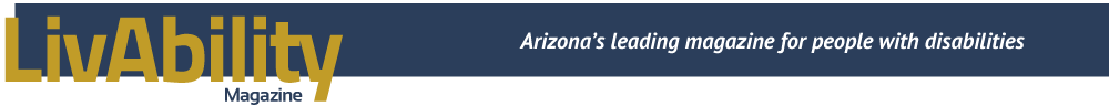 LivAbility Magazine, Arizona's leading magazine for people with disabilities.