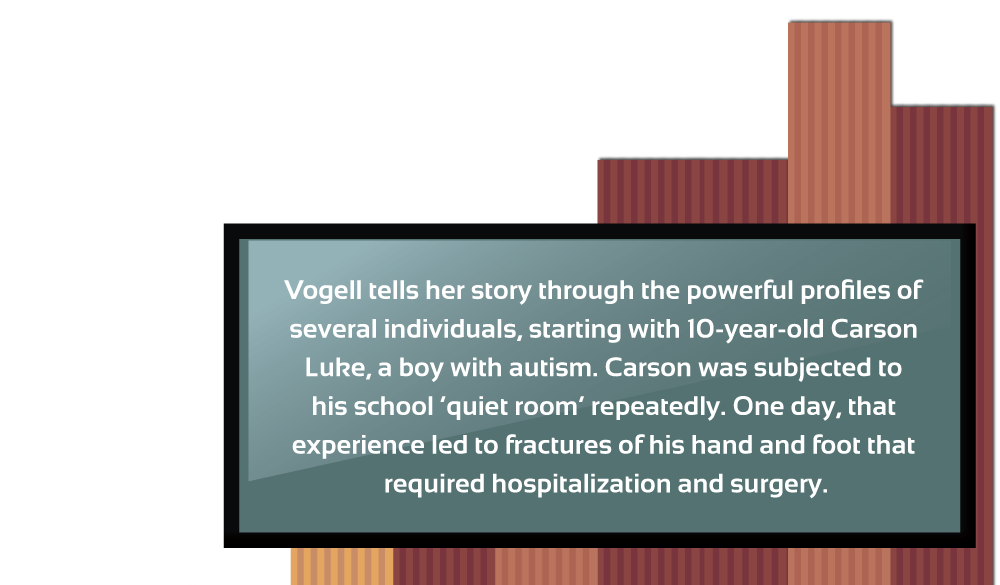Vogell tells her story through the powerful profiles of several individuals, starting with 10-year-old Carson Luke, a boy with autism. Carson was subjected to his school 'quiet room' repeatedly. One day, that experience led to fractures of his hand and foot that required hospitalization and surgery.
