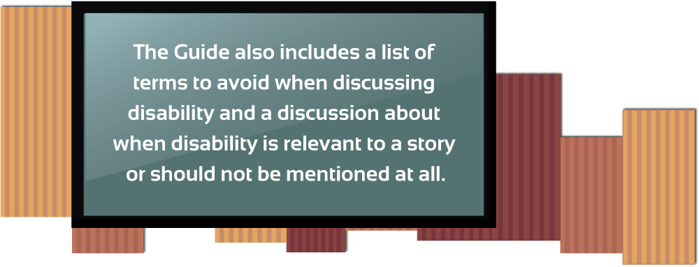 The Guide also includes a list of terms to avoid when discussing disability and a discussion about when disability is relevant to a story or should not be mentioned at all.