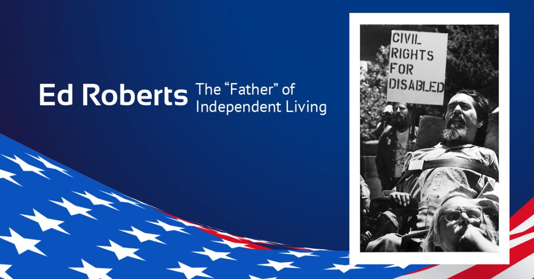 "Text: Ed Roberts: the Father of Independent living. Background is dark blue with American flag. To the right is a black-and-white photo of Ed Roberts. He is in a large-backed wheelchair strapped in at the chest. He has a beard and longish hair. His arms are padded on his armrests. A woman in the foreground sits on the ground, her head reflected at his chest level with her head in her hand. Behind him stands a man carrying a sign reading ""civil rights for all."" Photo appears circa 1970s."