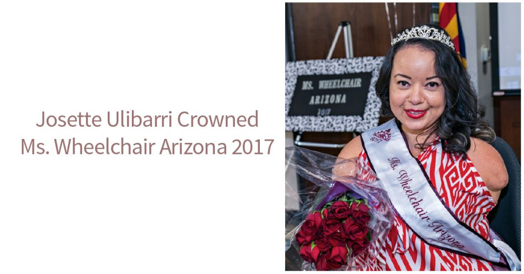 Text: Josette Ulibarri Crowned Ms. Wheelchair Arizona 2017. To the right is a picture of Josette Ulibarri. She wears sash and crown as Miss Wheelchair Arizona. She has roses. She wears a red-and-white patterned top and smiles at the camera.