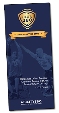 Club 360 Annual Giving Club. Hardships Often Prepare Ordinary people for an extraordinary destiny, C.S. Lewis. Ability360 Sports and Fitness Center.