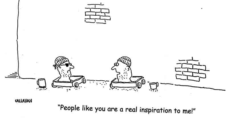 "Cartoon shows two disembodied heads, each wearing a stocking cap on little rolling carts behind a brick wall. They each have a cup out in front of them as though they are begging. The head with two eyes looks at the head with an eye patch. The caption reads, ""People like you are a real inspiration to me."""