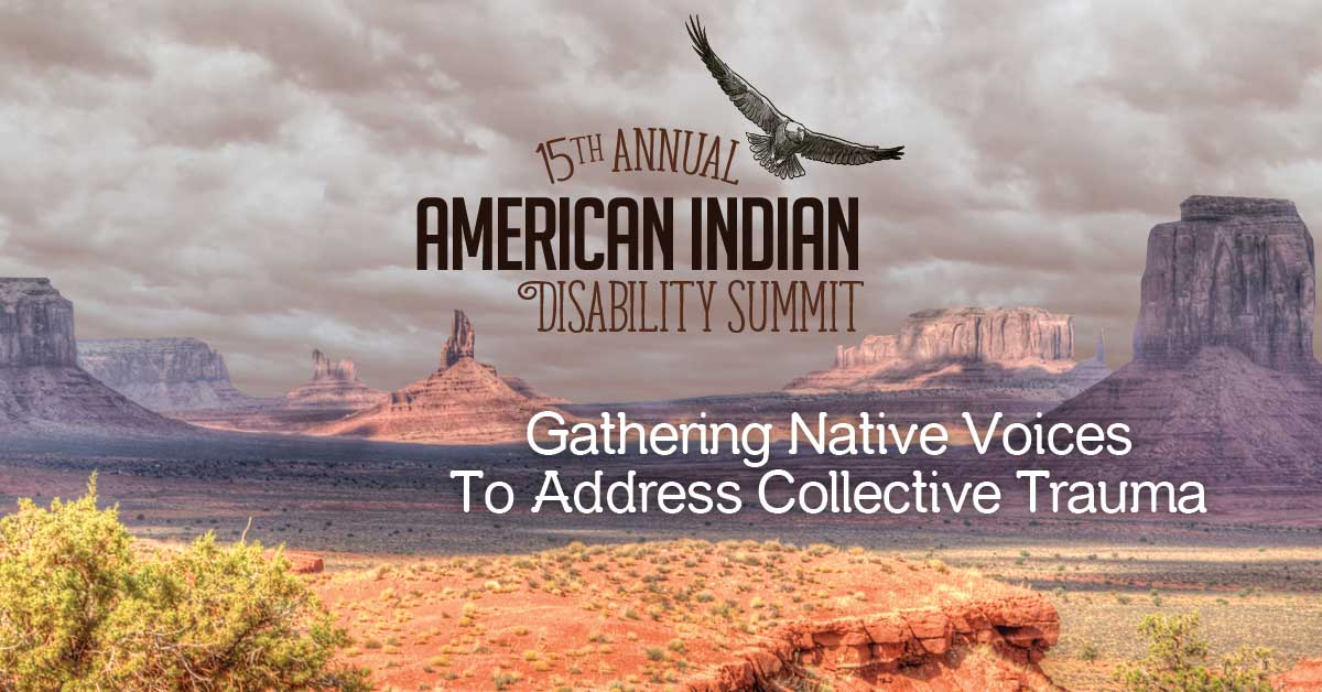 15th Annual American Indian Disability Summit. Gathering Native Voices to Address Collective Trauma