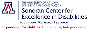The University of Arizona College of Medicine Tucson, Sonoran Center for Excellence in Disabilities, Education, Research, Service, Expanding Possibilities, Enhancing Independence