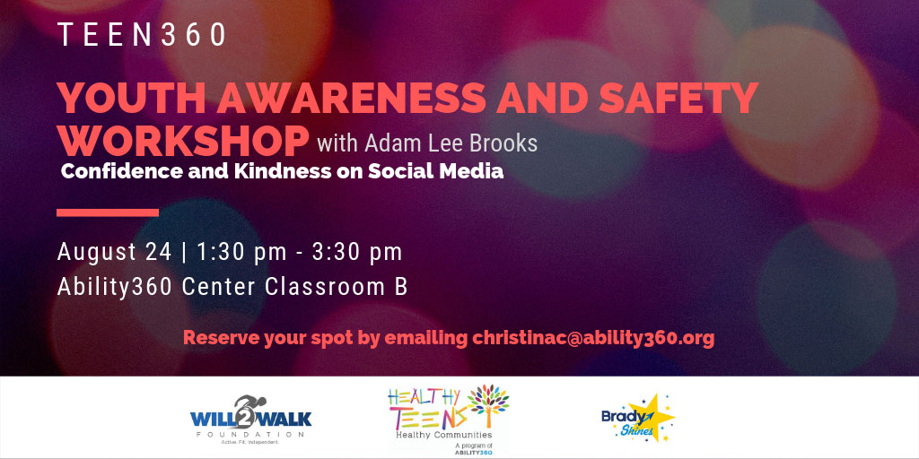Teen 360, Youth Awareness and Safety Workshop with Adam Lee Brooks. Confidence and Kindness on Social Media. August 24, 1:30 p.m. to 3:30 p.m. Ability360 Center Classroom B. Reserve your spot by emailing christina@ability360.org. Will 2 Walk Foundation, Healthy Teens, Healthy Communities, Brady Shines.