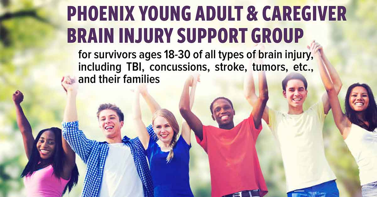 Phoenix young adult and caregiver brain injury support group for survivors ages 18-30 of all types of brain injury, including TBI, concussions, stroke, tumors, etc., and their families.