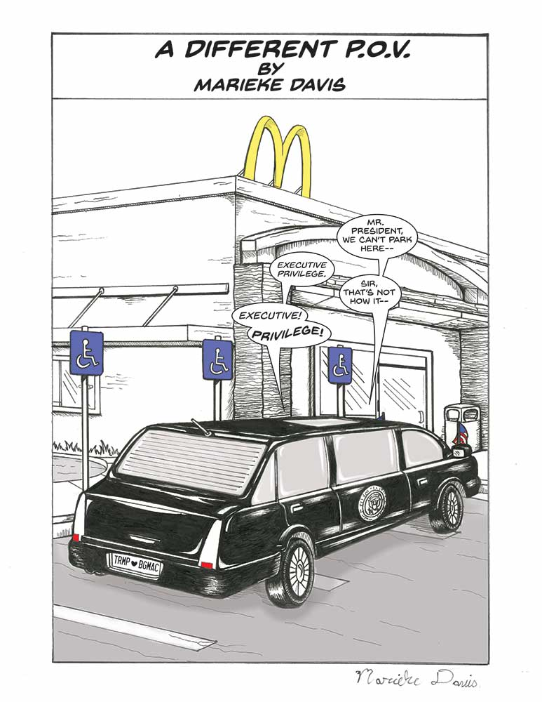 "The presidential motorcade is parked outside a McDonald's restaurant. On the roof of the little fast-food joint stands a big, yellow ""M,"" also known as the iconic ""Golden Arches."" A concrete path leads to the entrance. The President's long, black limousine has tiny American flags on the front, and the Presidential Seal on the right-hand-side. The car's license plate faces the viewer, and the letters read ""TRMP 'heart' BGMAC."" The massive vehicle is also parked horizontally, taking up three handicap spaces. The unmistakable, blue placards on metal polls featuring a paraplegic stick figure in a wheelchair are clearly visible. From within the tinted windows of the limo, the driver struggles to reason with the leader of the free world.  Thought bubbles are above the limousine, they read: Staff: Mr. President we can't park here. President: Executive Privilege. Staff: Sir, that's not how it... President: Executive! Priviledge!"