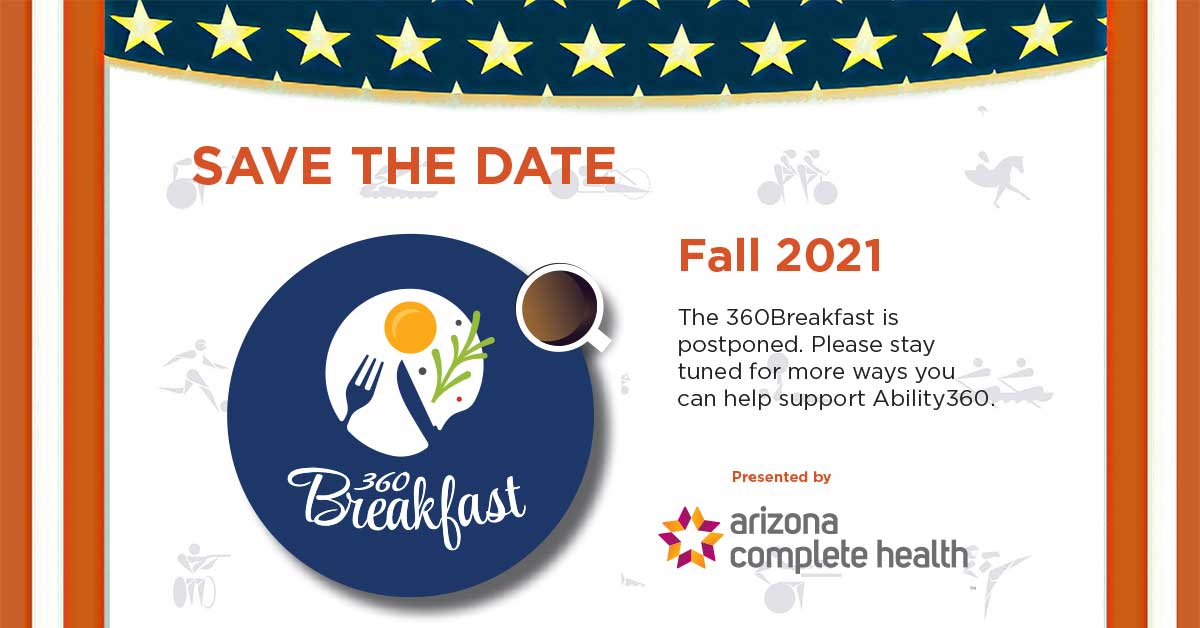 360 Breakfast, save the date, fall 2021, the 360 breakfast is postponed. Please stay tuned for more ways you can help support Ability360. Presented by Arizona Complete Health