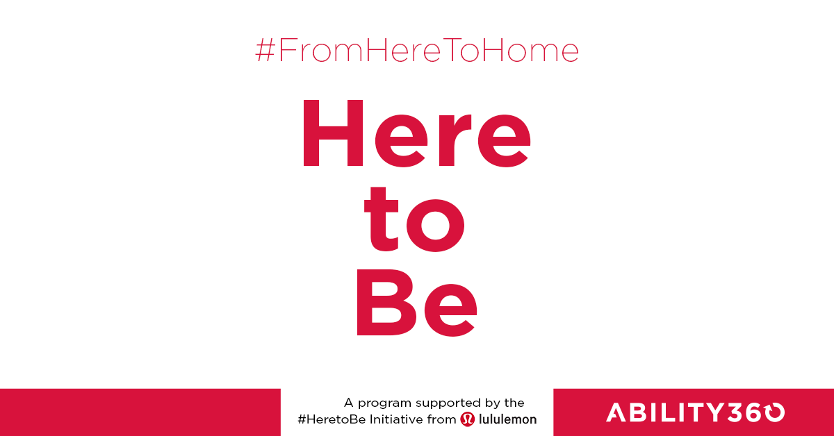 #FromHereToHome, Here to Be, A program supported by the #HeretoBe Initiative from Lululemon, Ability360