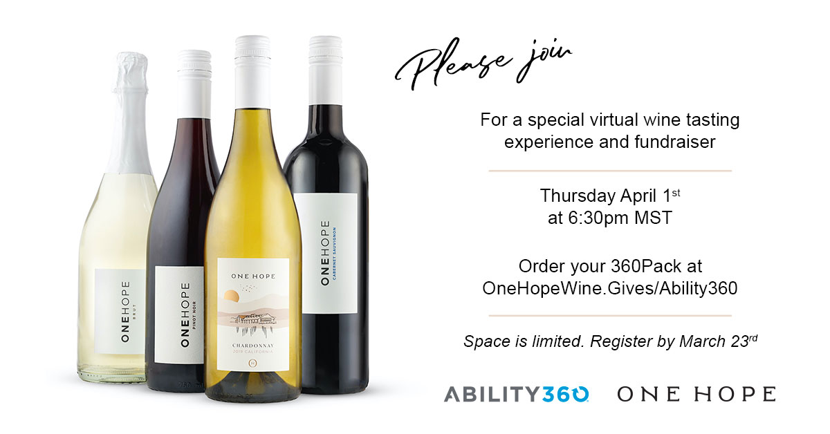 Please join for a special virtual wine tasting experience and fundraiser, Thursday, April 1st at 6:30 pm MST. Order your 360Pack at OneHopeWine.Gives/Ability360, Space is limited. Register by March 23rd. Ability360, One Hope